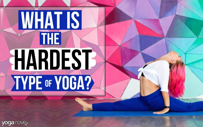 What Is The Hardest Type Of Yoga Yoga Rove